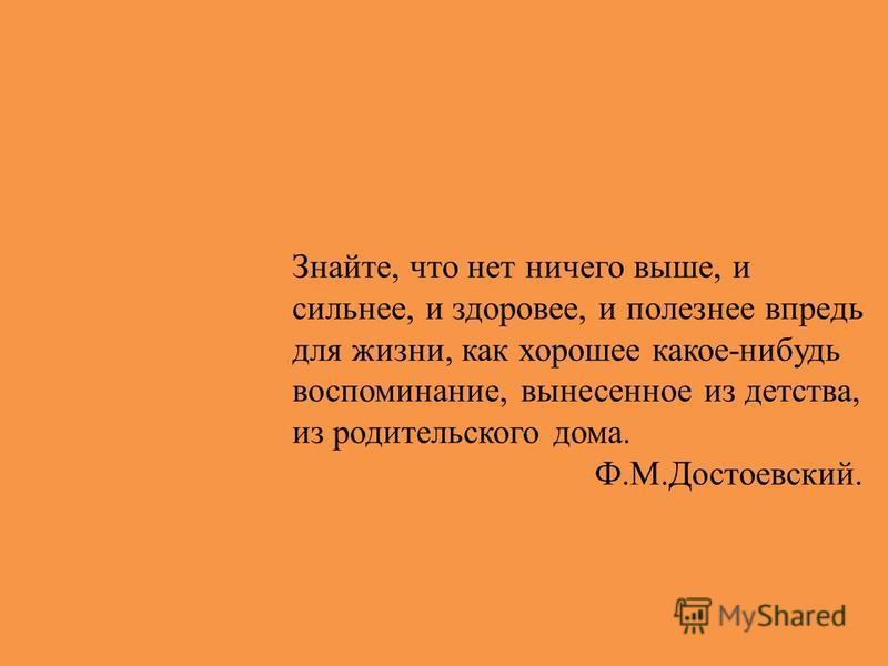 Знайте, что нет ничего выше, и сильнее, и здоровее, и полезнее впредь для жизни, как хорошее какое-нибудь воспоминание, вынесенное из детства, из родительского дома. Ф.М.Достоевский.