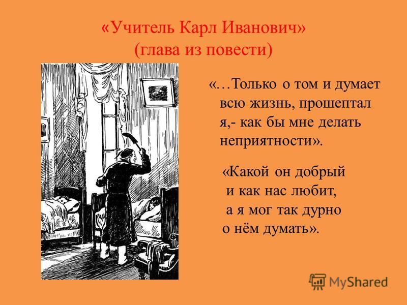 « Учитель Карл Иванович» (глава из повести) «…Только о том и думает всю жизнь, прошептал я,- как бы мне делать неприятности». «Какой он добрый и как нас любит, а я мог так дурно о нём думать».