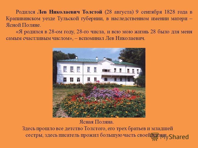 Ясная Поляна. Здесь прошло все детство Толстого, его трех братьев и младшей сестры, здесь писатель прожил большую часть своей жизни. Родился Лев Николаевич Толстой (28 августа) 9 сентября 1828 года в Крапивинском уезде Тульской губернии, в наследстве