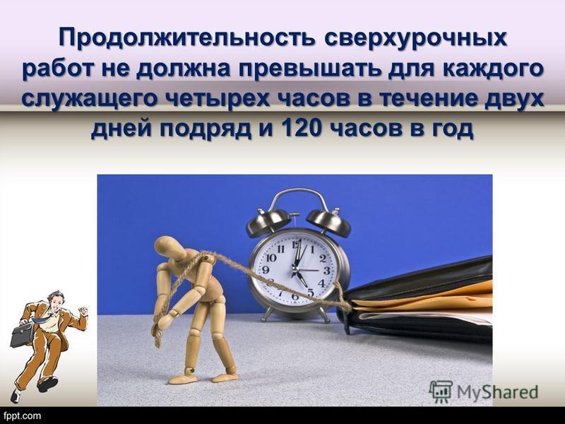 Продолжительность сверхурочных работ не должна превышать для каждого служащего четырех часов в течение двух дней подряд и 120 часов в год