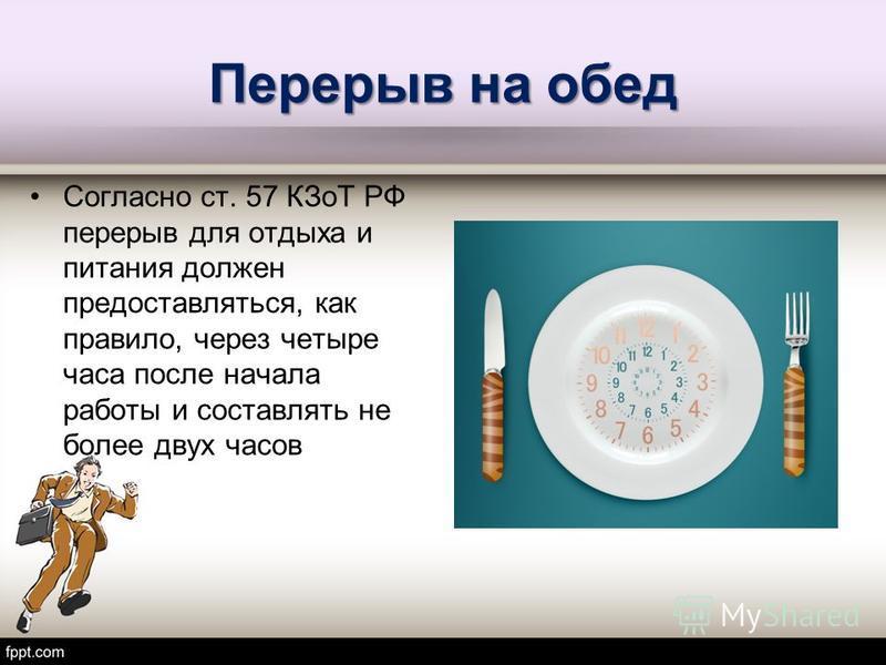 Перерыв на обед Согласно ст. 57 КЗоТ РФ перерыв для отдыха и питания должен предоставляться, как правило, через четыре часа после начала работы и составлять не более двух часов