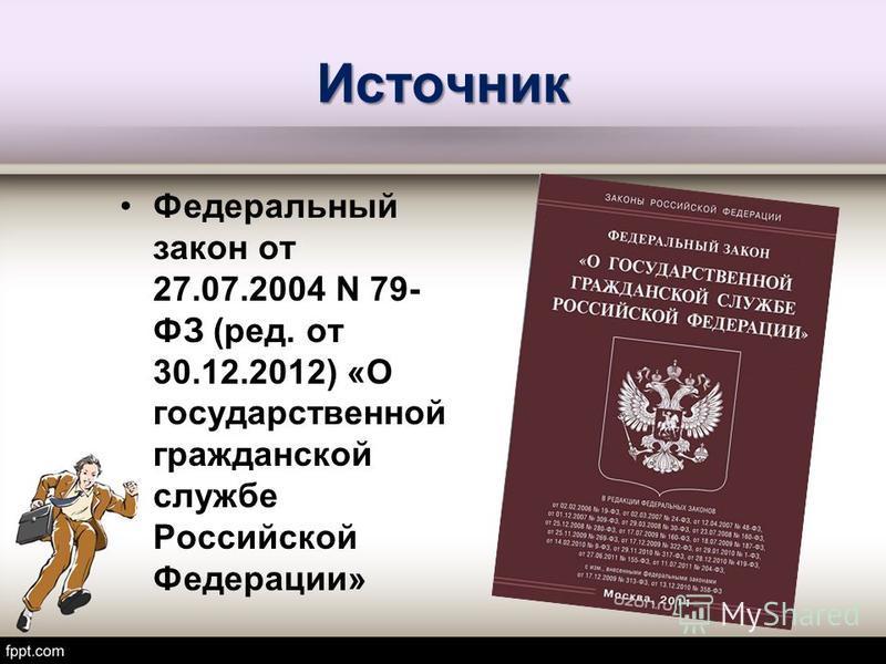 Источник Федеральный закон от 27.07.2004 N 79- ФЗ (ред. от 30.12.2012) «О государственной гражданской службе Российской Федерации»