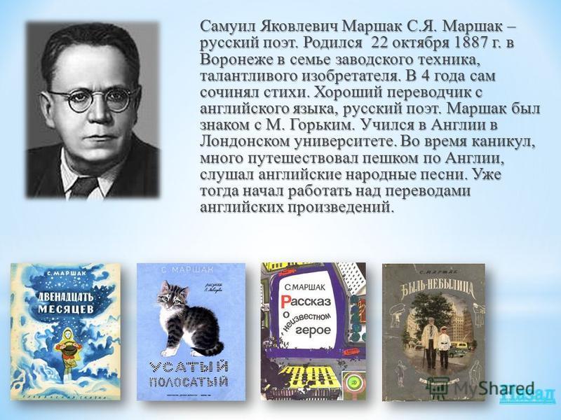 Самуил Яковлевич Маршак С.Я. Маршак – русский поэт. Родился 22 октября 1887 г. в Воронеже в семье заводского техника, талантливого изобретателя. В 4 года сам сочинял стихи. Хороший переводчик с английского языка, русский поэт. Маршак был знаком с М.