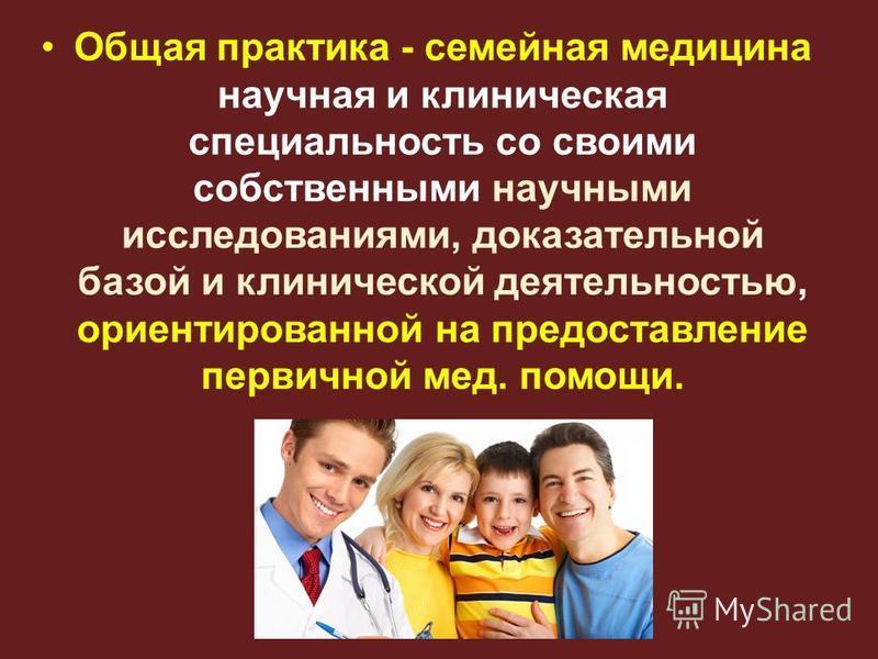 Общая практика - семейная медицина научная и клиническая специальность со своими собственными научными исследованиями, доказательной базой и клинической деятельностью, ориентированной на предоставление первичной мед. помощи.