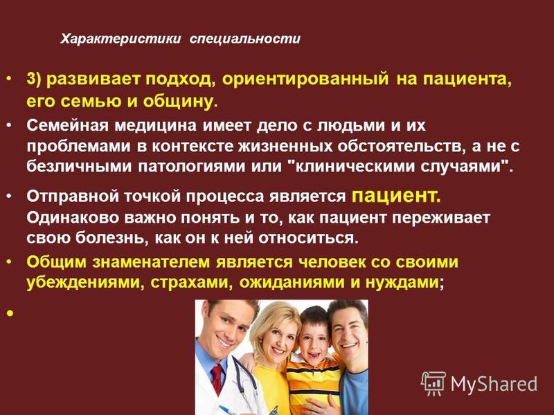 Характеристики специальности 3) развивает подход, ориентированный на пациента, его семью и общину. Семейная медицина имеет дело с людьми и их проблемами в контексте жизненных обстоятельств, а не с безличными патологиями или