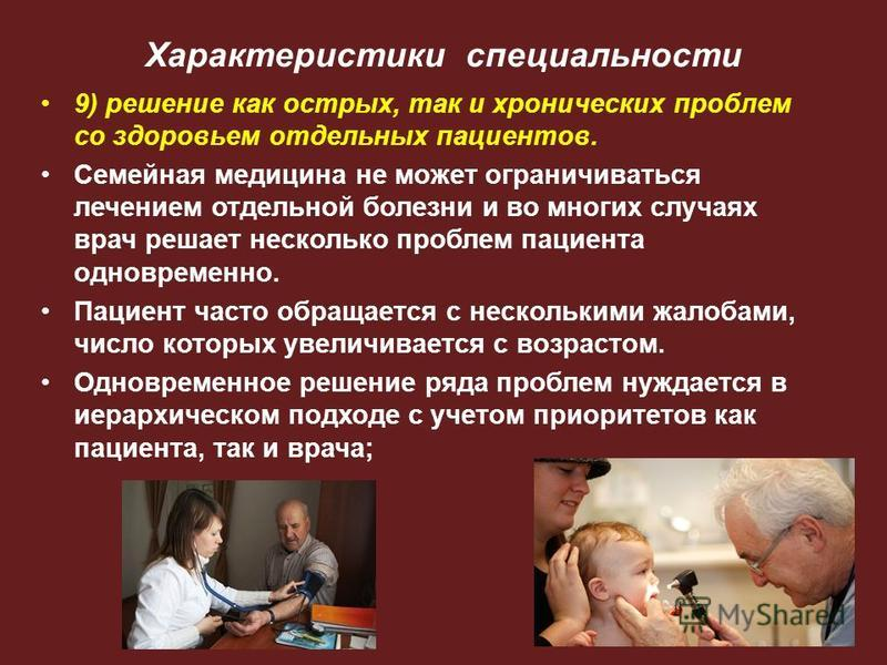 Характеристики специальности 9) решение как острых, так и хронических проблем со здоровьем отдельных пациентов. Семейная медицина не может ограничиваться лечением отдельной болезни и во многих случаях врач решает несколько проблем пациента одновремен