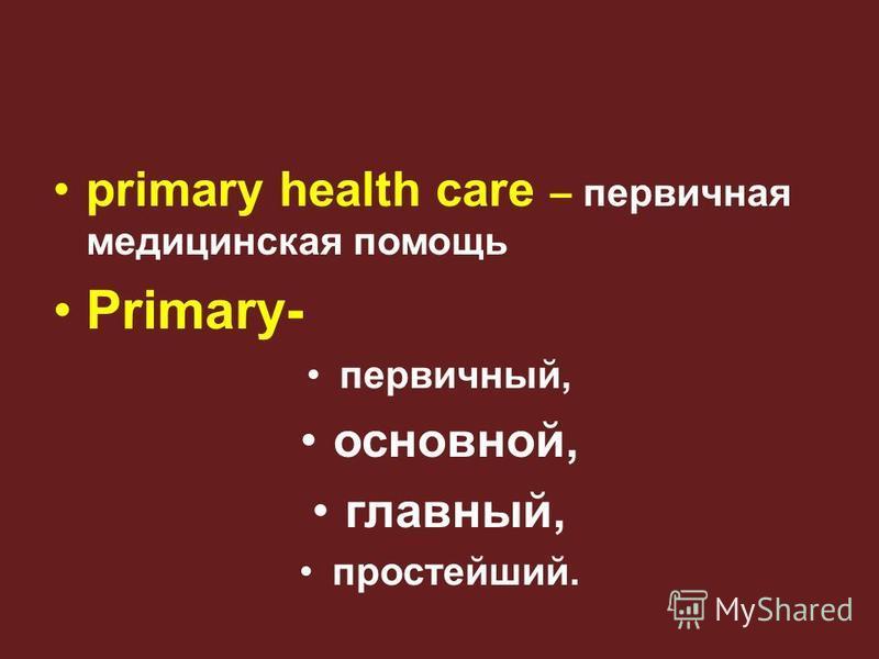 primary health care – первичная медицинская помощь Primary- первичный, основной, главный, простейший.