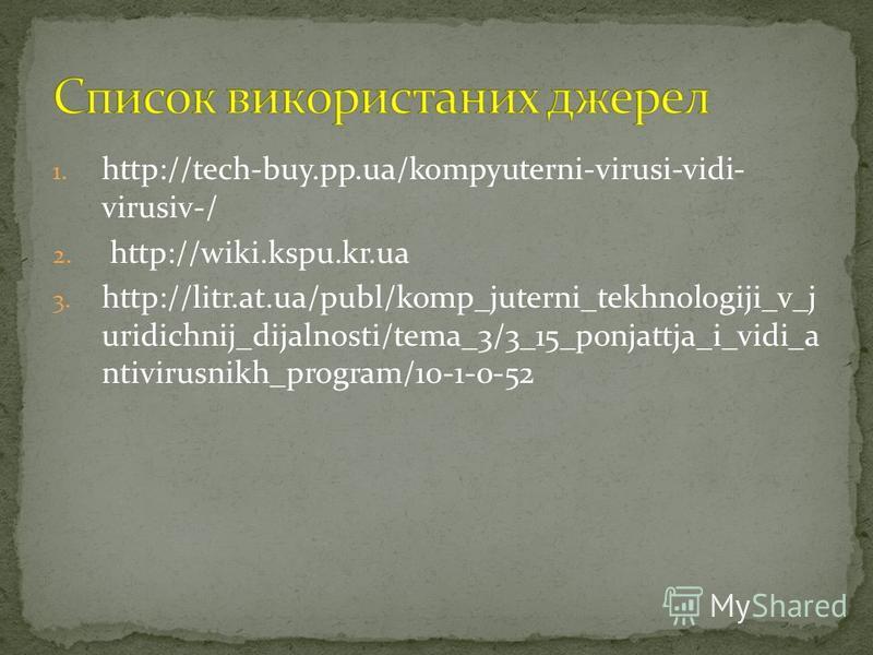 1. http://tech-buy.pp.ua/kompyuterni-virusi-vidi- virusiv-/ 2. http://wiki.kspu.kr.ua 3. http://litr.at.ua/publ/komp_juterni_tekhnologiji_v_j uridichnij_dijalnosti/tema_3/3_15_ponjattja_i_vidi_a ntivirusnikh_program/10-1-0-52