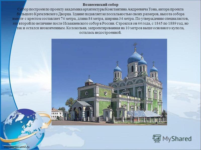 Вознесенский собор Собор построен по проекту академика архитектуры Константина Андреевича Тона, автора проекта большого Кремлевского Дворца. Здание подавляет колоссальностью своих размеров, высота собора вместе с крестом составляет 74 метра, длина 84