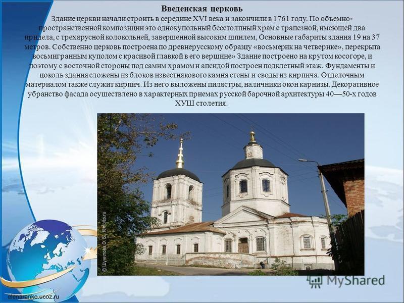 Введенская церковь Здание церкви начали строить в середине XVI века и закончили в 1761 году. По объемно- пространственной композиции это однокупольный бесстолпный храм с трапезной, имеющей два придела, с трехярусной колокольней, завершенной высоким ш