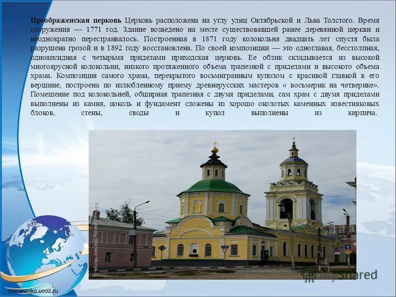Преображенская церковь Церковь расположена на углу улиц Октябрьской и Льва Толстого. Время сооружения 1771 год. Здание возведено на месте существовавшей ранее деревянной церкви и неоднократно перестраивалось. Построенная в 1871 году колокольня двадца