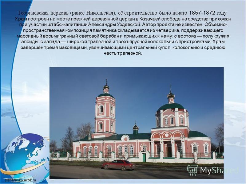Георгиевская церковь (ранее Никольская), её строительство было начато 1857-1872 году. Храм построен на месте прежней деревянной церкви в Казачьей слободе на средства прихожан при участии штабс-капитанши Александры Уздевской. Автор проекта не известен