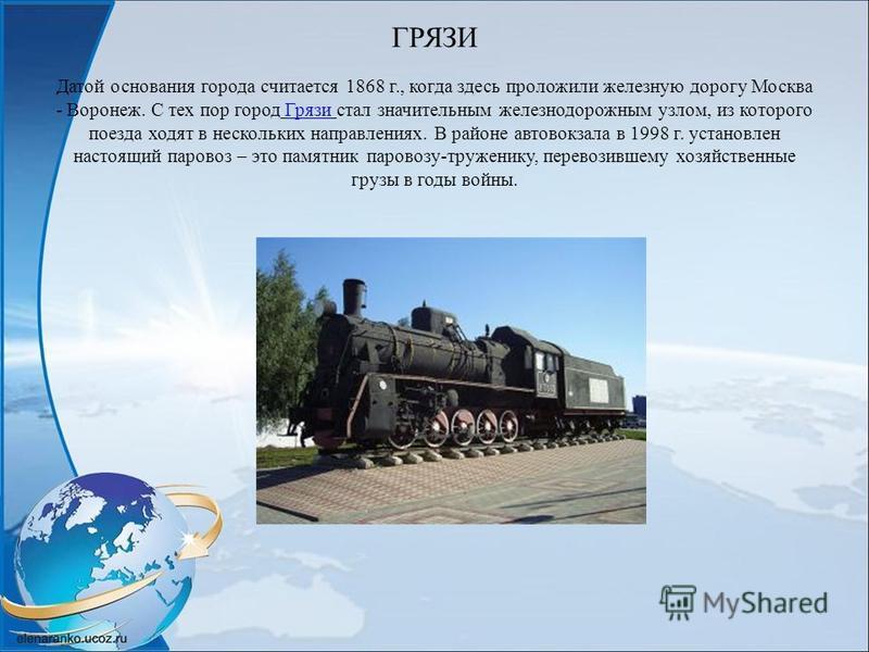 ГРЯЗИ Датой основания города считается 1868 г., когда здесь проложили железную дорогу Москва - Воронеж. С тех пор город Грязи стал значительным железнодорожным узлом, из которого поезда ходят в нескольких направлениях. В районе автовокзала в 1998 г.