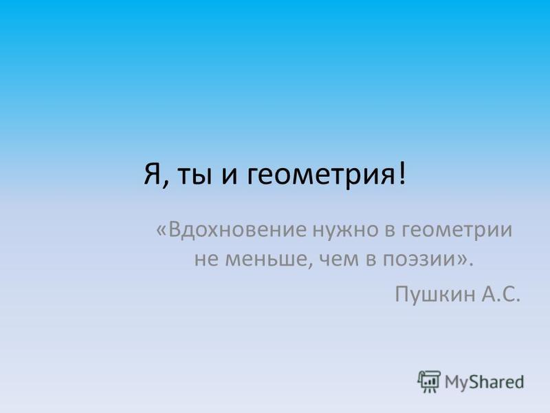 Я, ты и геометрия! «Вдохновение нужно в геометрии не меньше, чем в поэзии». Пушкин А.С.