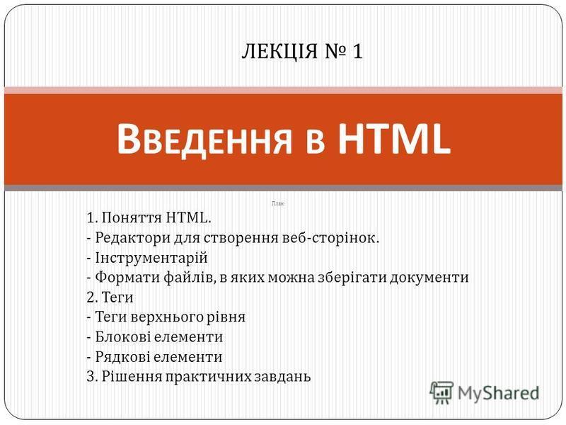 План : 1. Поняття HTML. - Редактори для створення веб - сторінок. - Інструментарій - Формати файлів, в яких можна зберігати документи 2. Теги - Теги верхнього рівня - Блокові елементи - Рядкові елементи 3. Рішення практичних завдань В ВЕДЕННЯ В HTML
