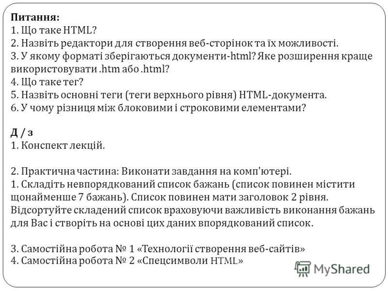 Питання: 1. Що таке HTML? 2. Назвіть редактори для створення веб-сторінок та їх можливості. 3. У якому форматі зберігаються документи-html? Яке розширення краще використовувати.htm або.html? 4. Що таке тег? 5. Назвіть основні теги (теги верхнього рів