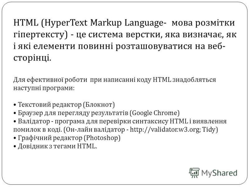 HTML (HyperText Markup Language- мова розмітки гіпертексту) - це система верстки, яка визначає, як і які елементи повинні розташовуватися на веб- сторінці. Для ефективної роботи при написанні коду HTML знадобляться наступні програми: Текстовий редакт
