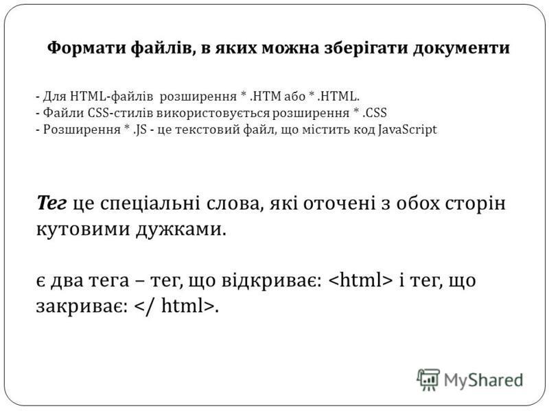 Формати файлів, в яких можна зберігати документи - Для HTML-файлів розширення *.НТМ або *.HTML. - Файли CSS-стилів використовується розширення *.CSS - Розширення *.JS - це текстовий файл, що містить код JavaScript Тег це спеціальні слова, які оточені