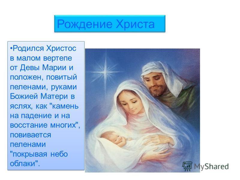Родился Христос в малом вертепе от Девы Марии и положен, повитый пеленами, руками Божией Матери в яслях, как камень на падение и на восстание многих, повивается пеленами покрывая небо облака. Рождение Христа