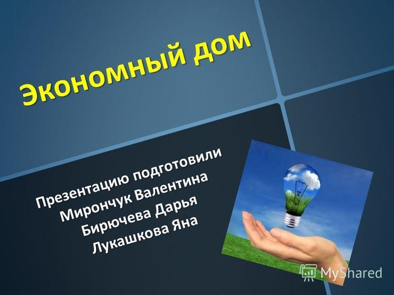 Экономный дом Презентацию подготовили Мирончук Валентина Бирючева Дарья Лукашкова Яна