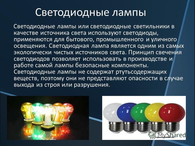 Светодиодные лампы Светодиодные лампы или светодиодные светильники в качестве источника света используют светодиоды, применяются для бытового, промышленного и уличного освещения. Светодиодная лампа является одним из самых экологически чистых источник