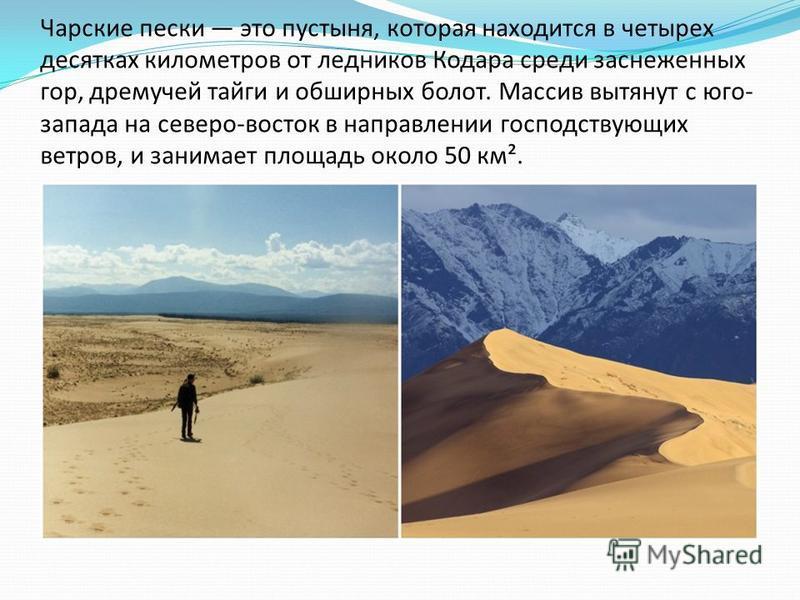 Чарские пески это пустыня, которая находится в четырех десятках километров от ледников Кодара среди заснеженных гор, дремучей тайги и обширных болот. Массив вытянут с юго- запада на северо-восток в направлении господствующих ветров, и занимает площад