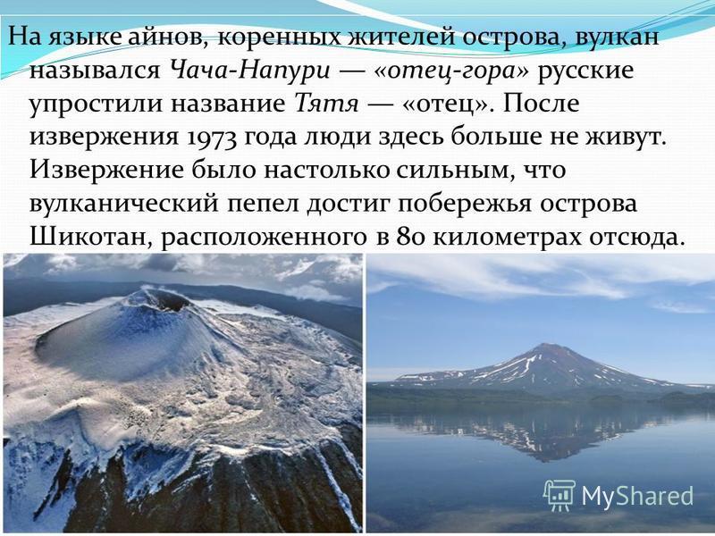 На языке айнов, коренных жителей острова, вулкан назывался Чача-Напури «отец-гора» русские упростили название Тятя «отец». После извержения 1973 года люди здесь больше не живут. Извержение было настолько сильным, что вулканический пепел достиг побере
