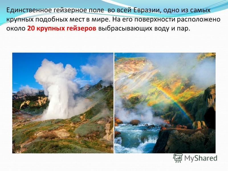 Единственное гейзерное поле во всей Евразии, одно из самых крупных подобных мест в мире. На его поверхности расположено около 20 крупных гейзеров выбрасывающих воду и пар.
