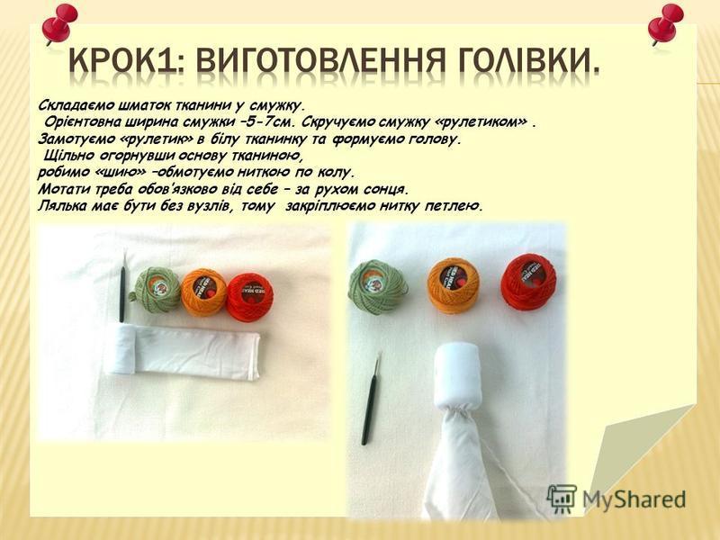 Складаємо шматок тканини у смужку. Орієнтовна ширина смужки –5-7см. Скручуємо смужку «рулетиком». Замотуємо «рулетик» в білу тканинку та формуємо голову. Щільно огорнувши основу тканиною, робимо «шию» –обмотуємо ниткою по колу. Мотати треба обовязков