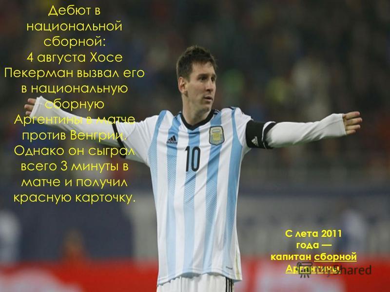 Дебют в национальной сборной: 4 августа Хосе Пекерман вызвал его в национальную сборную Аргентины в матче против Венгрии. Однако он сыграл всего 3 минуты в матче и получил красную карточку. С лета 2011 года капитан сборной Аргентины.