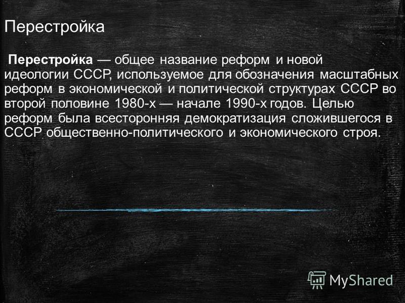 Перестройка Перестройка общее название реформ и новой идеологии СССР, используемое для обозначения масштабных реформ в экономической и политической структурах СССР во второй половине 1980-х начале 1990-х годов. Целью реформ была всесторонняя демократ