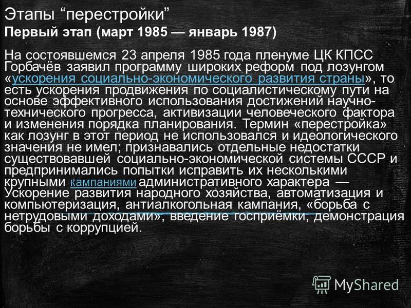 Этапы перестройки Первый этап (март 1985 январь 1987) На состоявшемся 23 апреля 1985 года пленуме ЦК КПСС Горбачёв заявил программу широких реформ под лозунгом «ускорения социально-экономического развития страны», то есть ускорения продвижения по соц
