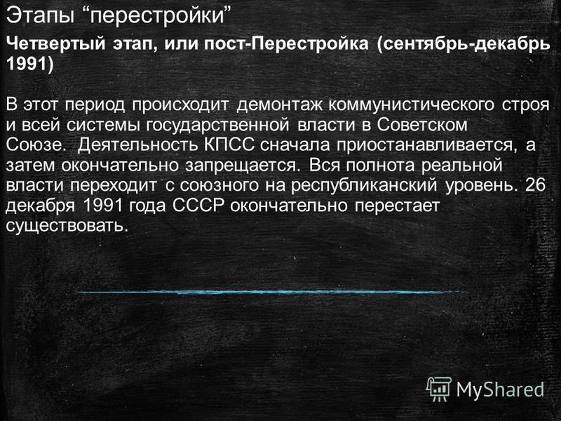 Этапы перестройки Четвертый этап, или пост-Перестройка (сентябрь-декабрь 1991) В этот период происходит демонтаж коммунистического строя и всей системы государственной власти в Советском Союзе. Деятельность КПСС сначала приостанавливается, а затем ок