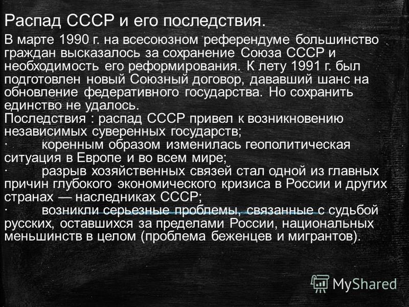 Распад СССР и его последствия. В марте 1990 г. на всесоюзном референдуме большинство граждан высказалось за сохранение Союза СССР и необходимость его реформирования. К лету 1991 г. был подготовлен новый Союзный договор, дававший шанс на обновление фе