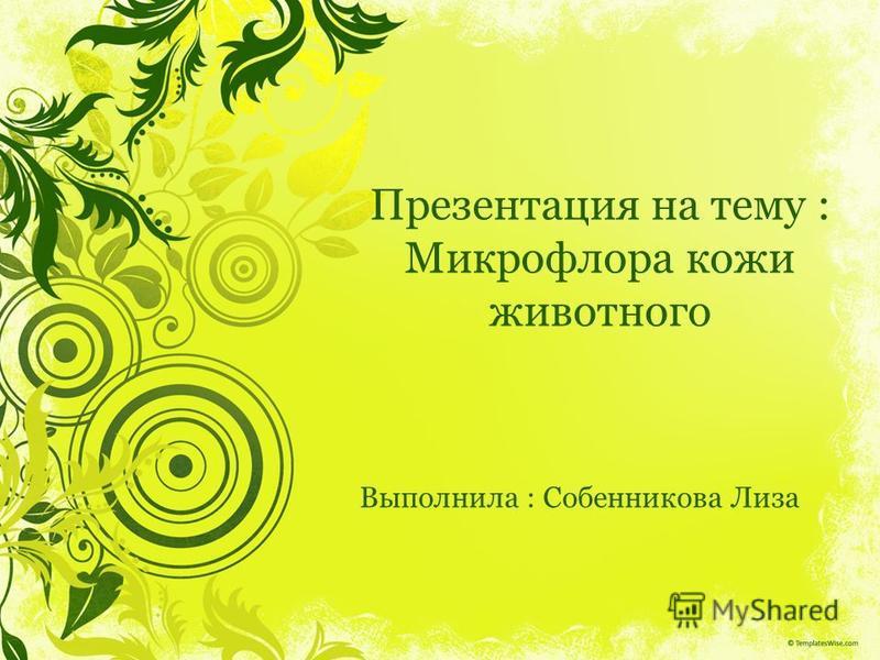 Презентация на тему : Микрофлора кожи животного Выполнила : Собенникова Лиза