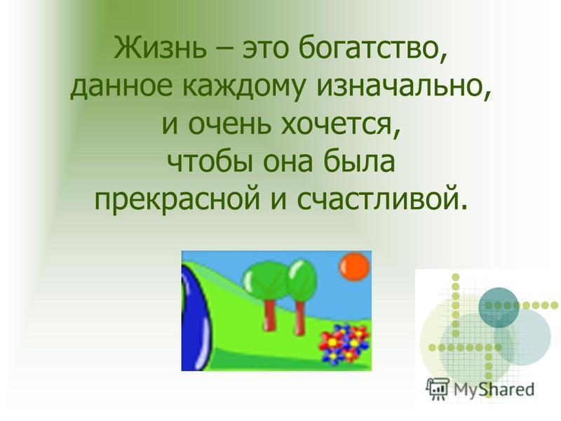 Жизнь – это богатство, данное каждому изначально, и очень хочется, чтобы она была прекрасной и счастливой.