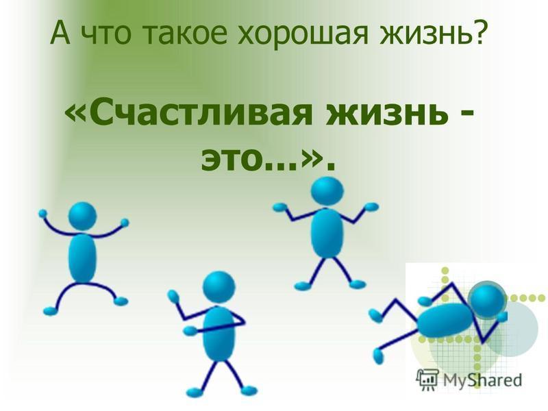 А что такое хорошая жизнь? «Счастливая жизнь - это...».