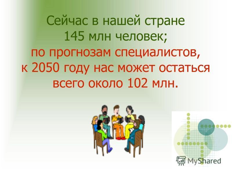 Сейчас в нашей стране 145 млн человек; по прогнозам специалистов, к 2050 году нас может остаться всего около 102 млн.