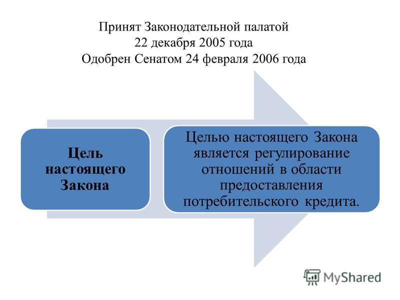 Принят Законодательной палатой 22 декабря 2005 года Одобрен Сенатом 24 февраля 2006 года Цель настоящего Закона Целью настоящего Закона является регулирование отношений в области предоставления потребительского кредита.