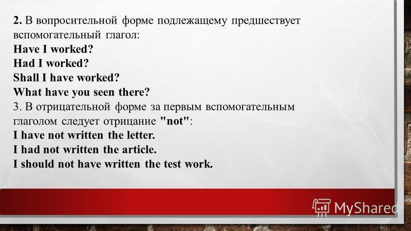 2. В вопросительной форме подлежащему предшествует вспомогательный глагол: Have I worked? Had I worked? Shall I have worked? What have you seen there? 3. В отрицательной форме за первым вспомогательным глаголом следует отрицание