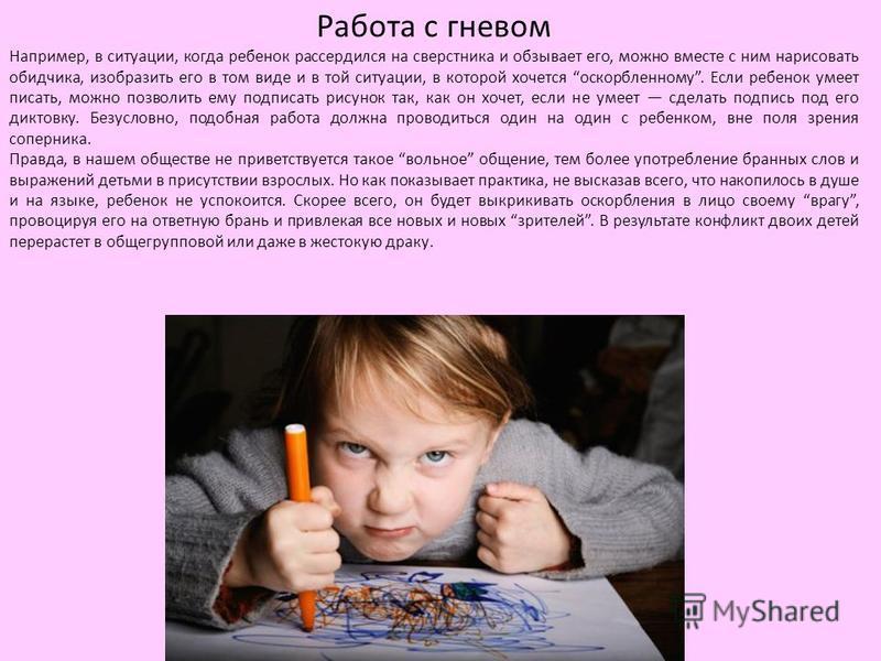 Работа с гневом Например, в ситуации, когда ребенок рассердился на сверстника и обзывает его, можно вместе с ним нарисовать обидчика, изобразить его в том виде и в той ситуации, в которой хочется оскорбленному. Если ребенок умеет писать, можно позвол