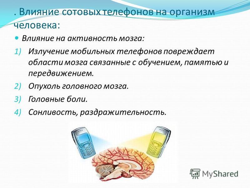 . Влияние сотовых телефонов на организм человека: Влияние на активность мозга: 1) Излучение мобильных телефонов повреждает области мозга связанные с обучением, памятью и передвижением. 2) Опухоль головного мозга. 3) Головные боли. 4) Сонливость, разд