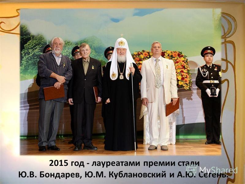 2015 год - лауреатами премии стали Ю.В. Бондарев, Ю.М. Кублановский и А.Ю. Сегень.