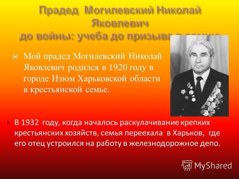 Мой прадед Могилевский Николай Яковлевич родился в 1920 году в городе Изюм Харьковской области в крестьянской семье. В 1932 году, когда началось раскулачивание крепких крестьянских хозяйств, семья переехала в Харьков, где его отец устроился на работу