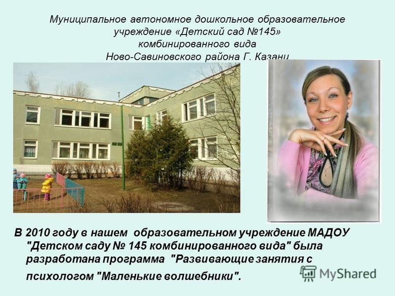 Муниципальное автономное дошкольное образовательное учреждение «Детский сад 145» комбинированного вида Ново-Савиновского района Г. Казани В 2010 году в нашем образовательном учреждение МАДОУ