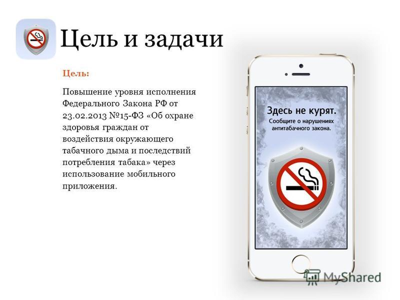 Цель: Повышение уровня исполнения Федерального Закона РФ от 23.02.2013 15-ФЗ «Об охране здоровья граждан от воздействия окружающего табачного дыма и последствий потребления табака» через использование мобильного приложения. Цель и задачи