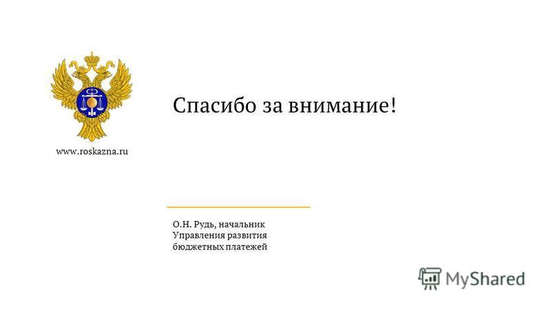 www.roskazna.ru Спасибо за внимание! О.Н. Рудь, начальник Управления развития бюджетных платежей
