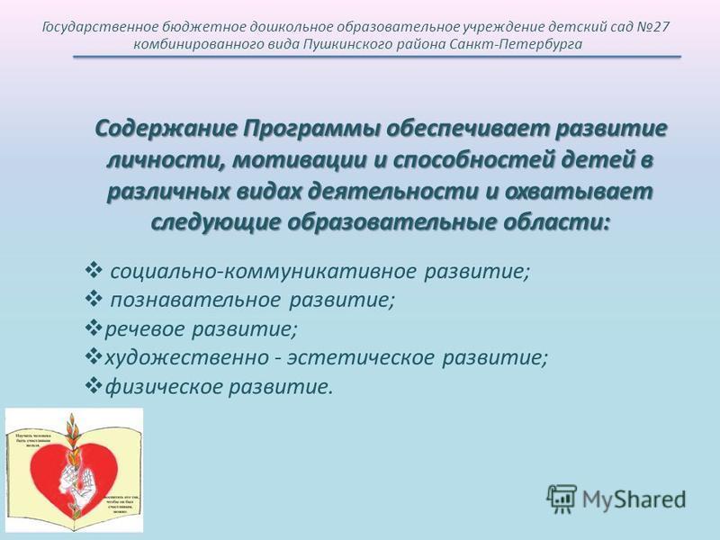 Государственное бюджетное дошкольное образовательное учреждение детский сад 27 комбинированного вида Пушкинского района Санкт-Петербурга Содержание Программы обеспечивает развитие личности, мотивации и способностей детей в различных видах деятельност