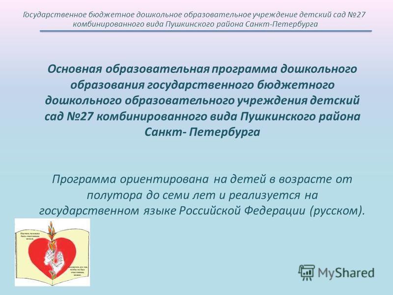 Основная образовательная программа дошкольного образования государственного бюджетного дошкольного образовательного учреждения детский сад 27 комбинированного вида Пушкинского района Санкт- Петербурга Программа ориентирована на детей в возрасте от по