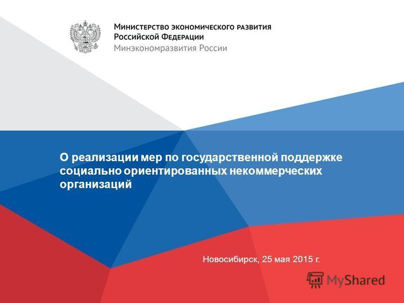О реализации мер по государственной поддержке социально ориентированных некоммерческих организаций Новосибирск, 25 мая 2015 г.